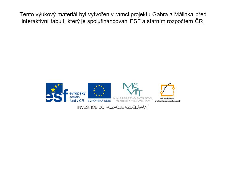 Tento výukový materiál byl vytvořen v rámci projektu Gabra a Málinka před interaktivní tabulí, který je spolufinancován ESF a státním rozpočtem ČR.