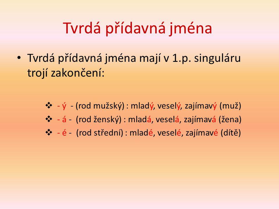 Tvrdá přídavná jména Tvrdá přídavná jména mají v 1.p. singuláru trojí zakončení: - ý - (rod mužský) : mladý, veselý, zajímavý (muž)