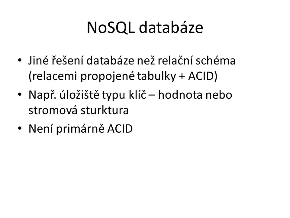 NoSQL databáze Jiné řešení databáze než relační schéma (relacemi propojené tabulky + ACID)