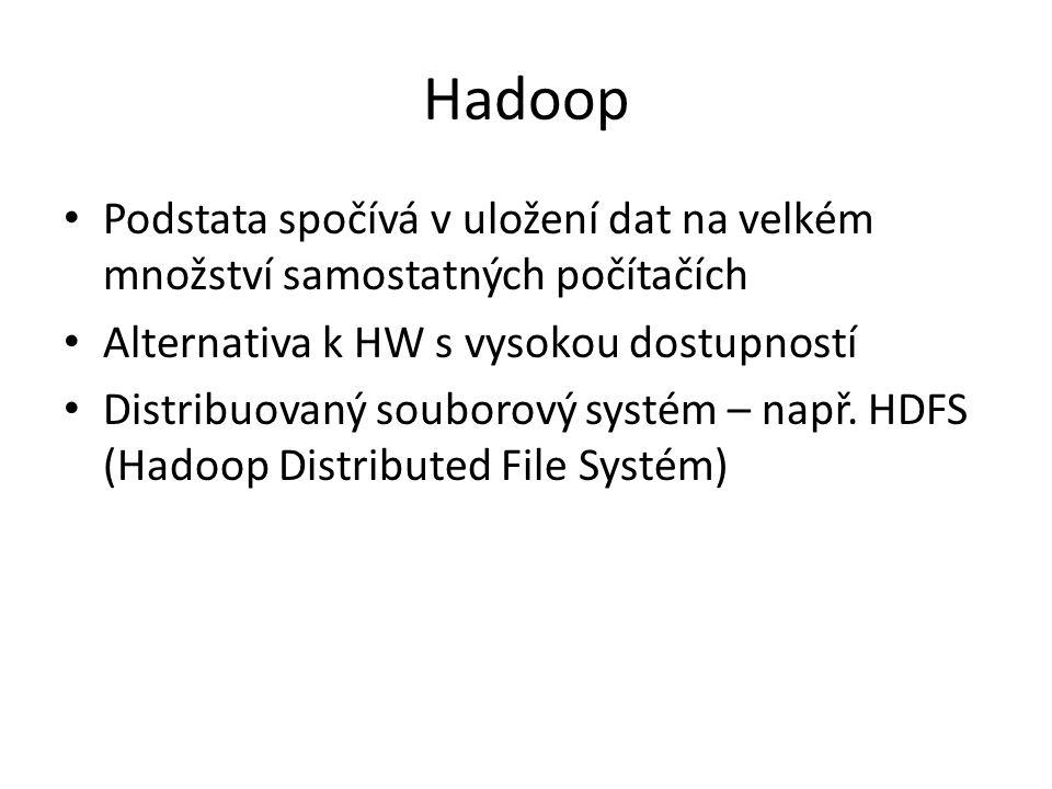 Hadoop Podstata spočívá v uložení dat na velkém množství samostatných počítačích. Alternativa k HW s vysokou dostupností.