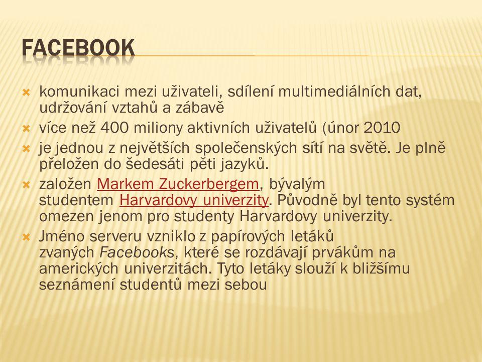 Facebook komunikaci mezi uživateli, sdílení multimediálních dat, udržování vztahů a zábavě. více než 400 miliony aktivních uživatelů (únor 2010.
