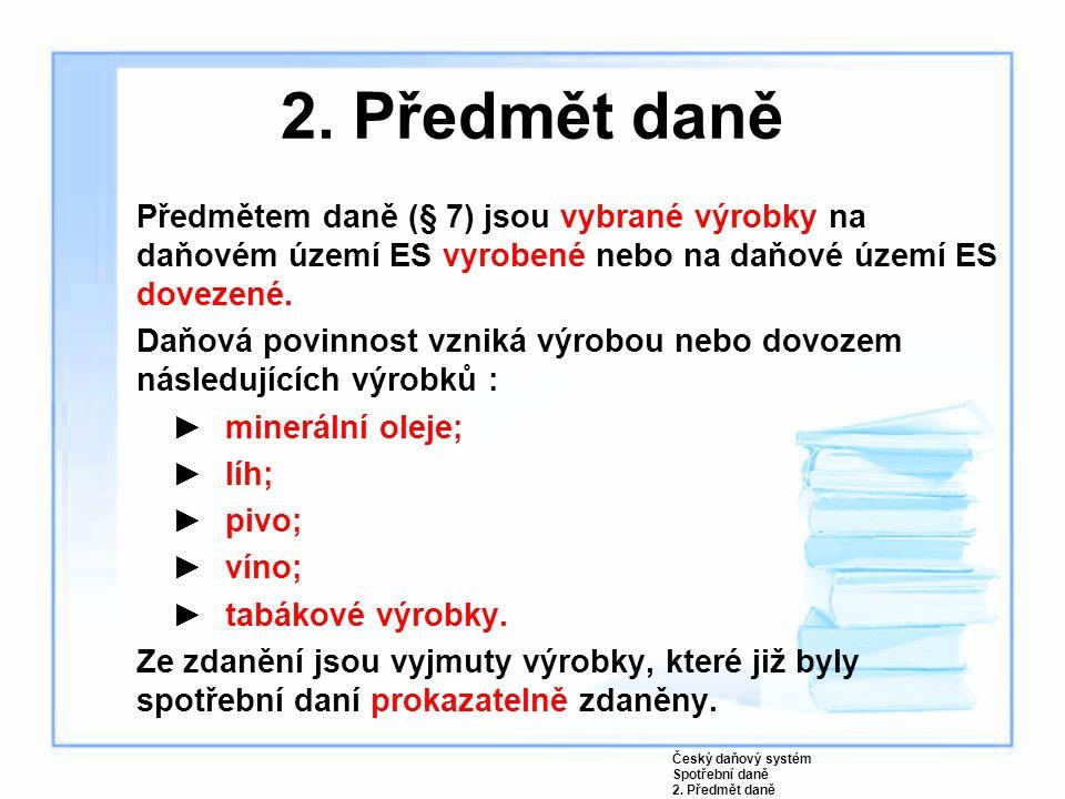 2. Předmět daně Předmětem daně (§ 7) jsou vybrané výrobky na daňovém území ES vyrobené nebo na daňové území ES dovezené.