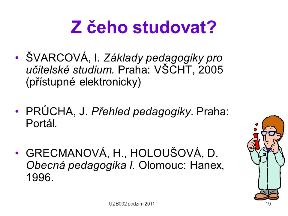 Z čeho studovat ŠVARCOVÁ, I. Základy pedagogiky pro učitelské studium. Praha: VŠCHT, 2005 (přístupné elektronicky)
