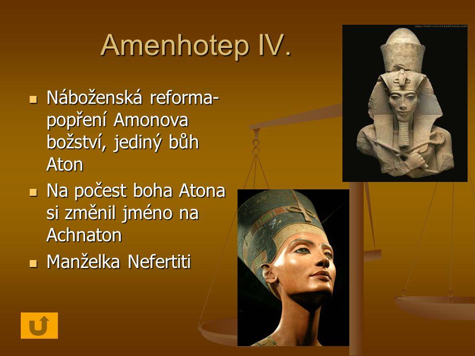 Amenhotep IV. Náboženská reforma-popření Amonova božství, jediný bůh Aton. Na počest boha Atona si změnil jméno na Achnaton.