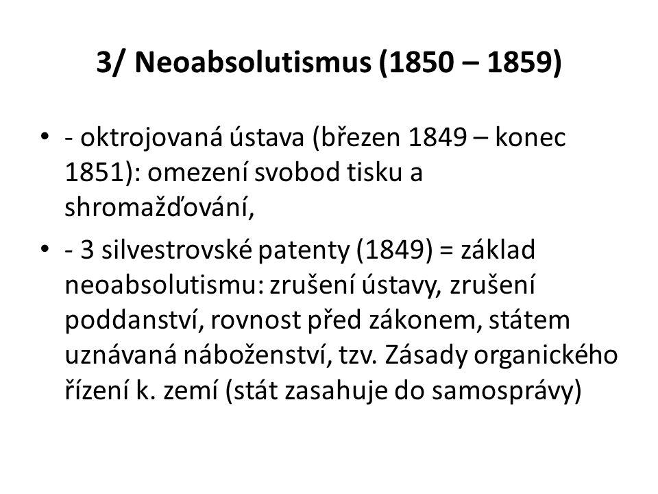 3/ Neoabsolutismus (1850 – 1859) - oktrojovaná ústava (březen 1849 – konec 1851): omezení svobod tisku a shromažďování,