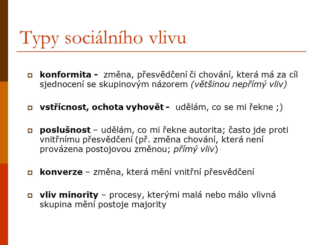 Typy sociálního vlivu konformita - změna, přesvědčení či chování, která má za cíl sjednocení se skupinovým názorem (většinou nepřímý vliv)