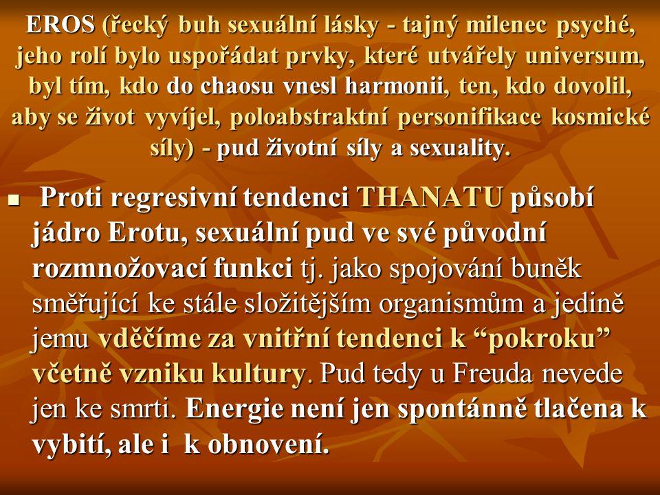 EROS (řecký buh sexuální lásky - tajný milenec psyché, jeho rolí bylo uspořádat prvky, které utvářely universum, byl tím, kdo do chaosu vnesl harmonii, ten, kdo dovolil, aby se život vyvíjel, poloabstraktní personifikace kosmické síly) - pud životní síly a sexuality.