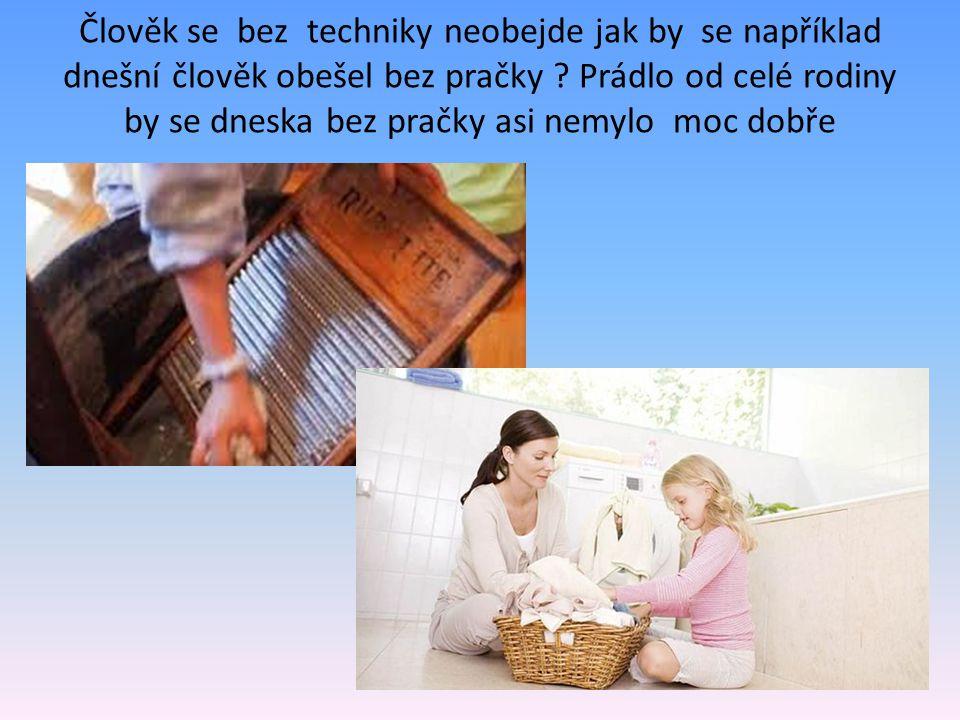 Člověk se bez techniky neobejde jak by se například dnešní člověk obešel bez pračky .