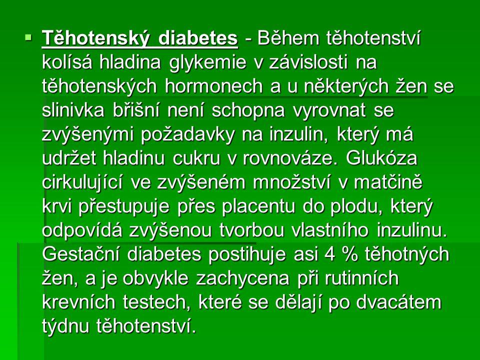 Těhotenský diabetes - Během těhotenství kolísá hladina glykemie v závislosti na těhotenských hormonech a u některých žen se slinivka břišní není schopna vyrovnat se zvýšenými požadavky na inzulin, který má udržet hladinu cukru v rovnováze.