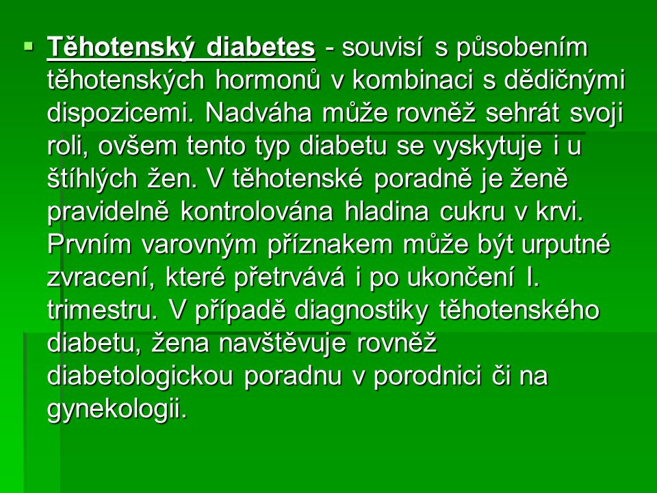 Těhotenský diabetes - souvisí s působením těhotenských hormonů v kombinaci s dědičnými dispozicemi.