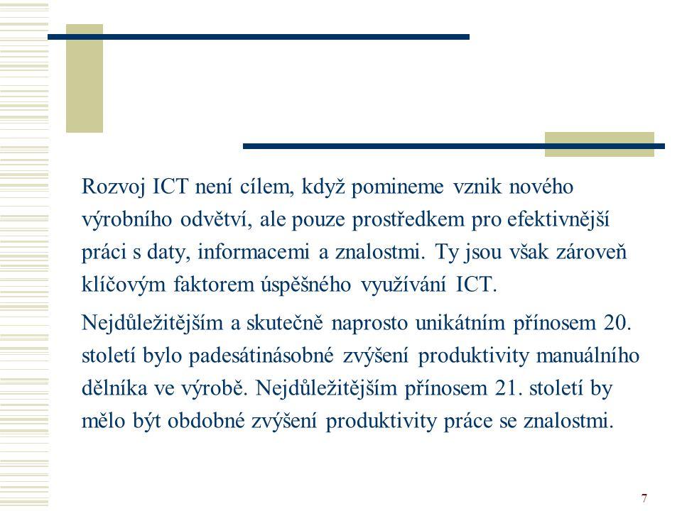 Rozvoj ICT není cílem, když pomineme vznik nového výrobního odvětví, ale pouze prostředkem pro efektivnější práci s daty, informacemi a znalostmi. Ty jsou však zároveň klíčovým faktorem úspěšného využívání ICT.
