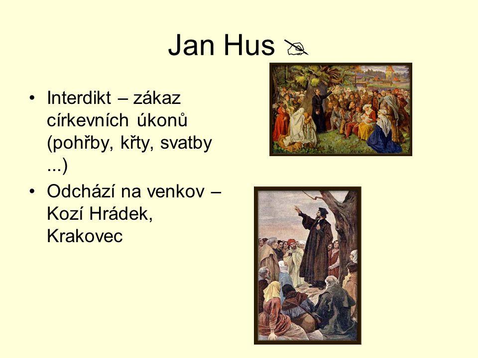 Jan Hus  Interdikt – zákaz církevních úkonů (pohřby, křty, svatby ...) Odchází na venkov – Kozí Hrádek, Krakovec.