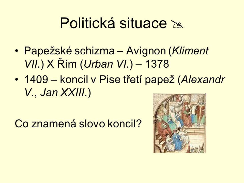 Politická situace  Papežské schizma – Avignon (Kliment VII.) X Řím (Urban VI.) – 1378. 1409 – koncil v Pise třetí papež (Alexandr V., Jan XXIII.)