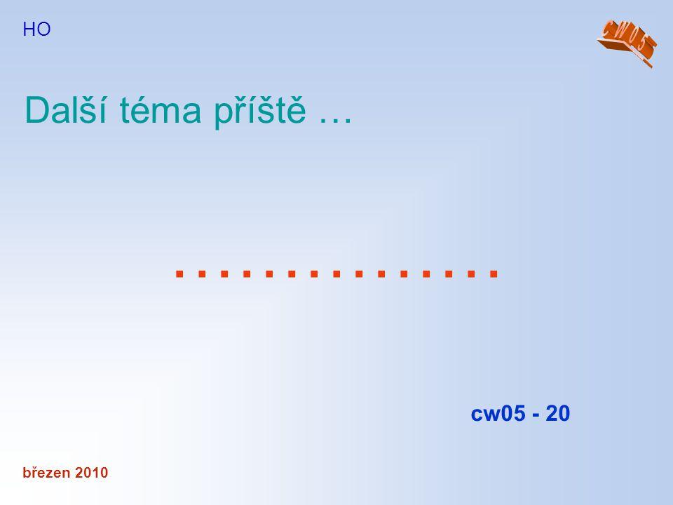 HO CW05 Další téma příště … …………… cw05 - 20 březen 2010