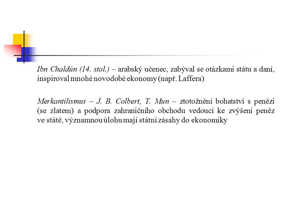 Ibn Chaldún (14. stol.) – arabský učenec, zabýval se otázkami státu a daní, inspiroval mnohé novodobé ekonomy (např. Laffera)