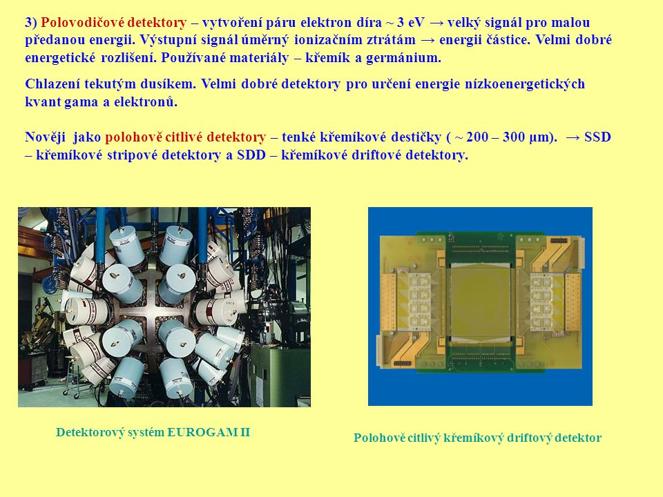 3) Polovodičové detektory – vytvoření páru elektron díra ~ 3 eV → velký signál pro malou předanou energii. Výstupní signál úměrný ionizačním ztrátám → energii částice. Velmi dobré energetické rozlišení. Používané materiály – křemík a germánium.