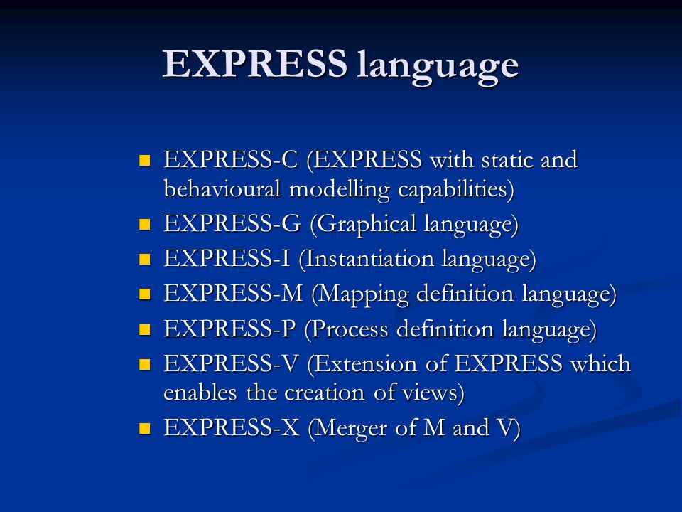 EXPRESS language EXPRESS-C (EXPRESS with static and behavioural modelling capabilities) EXPRESS-G (Graphical language)