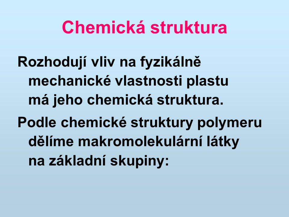 Chemická struktura Rozhodují vliv na fyzikálně mechanické vlastnosti plastu má jeho chemická struktura.