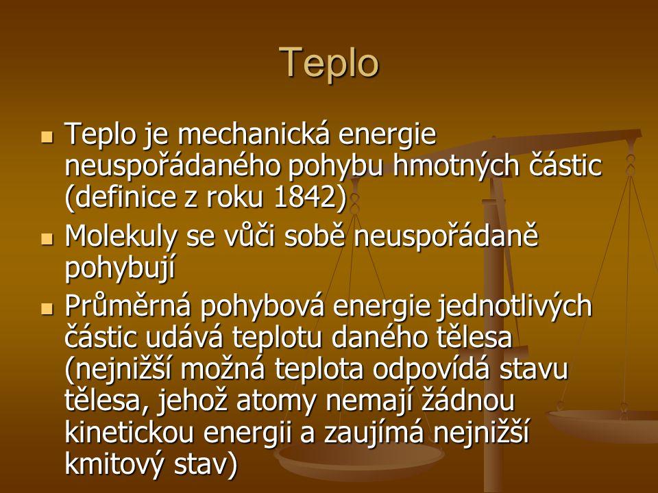 Teplo Teplo je mechanická energie neuspořádaného pohybu hmotných částic (definice z roku 1842) Molekuly se vůči sobě neuspořádaně pohybují.