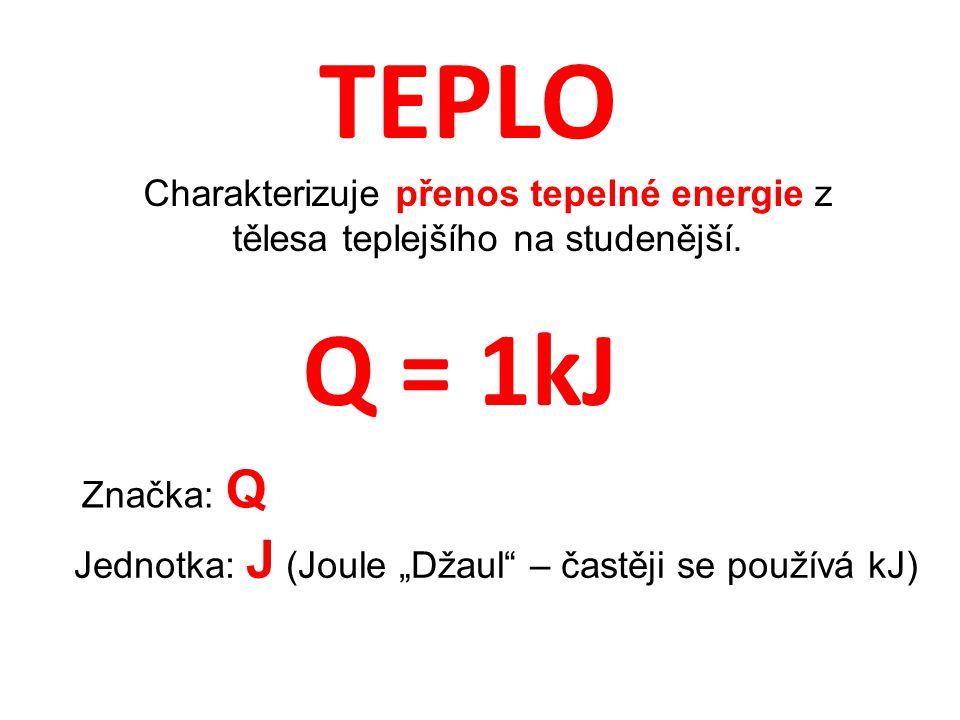 TEPLO Charakterizuje přenos tepelné energie z tělesa teplejšího na studenější. Q = 1kJ. Značka: Q.