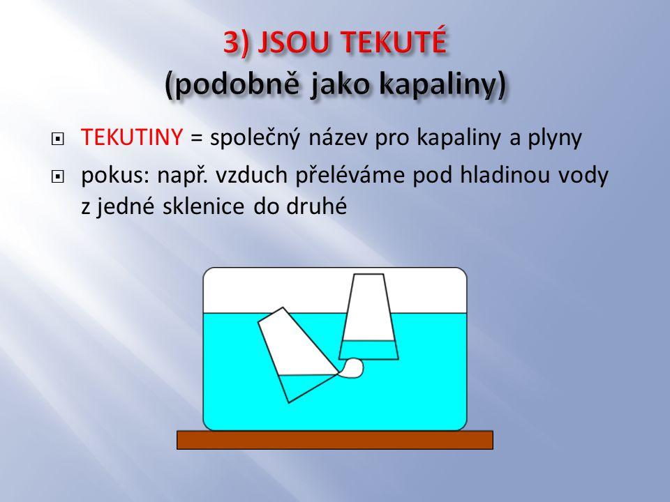 3) JSOU TEKUTÉ (podobně jako kapaliny)