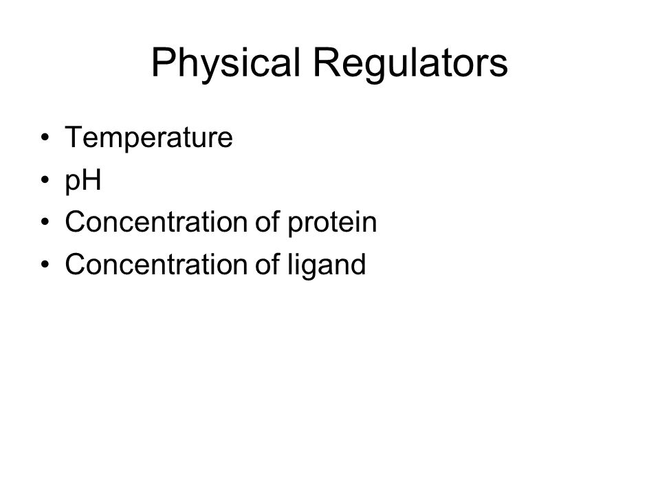 Physical Regulators Temperature pH Concentration of protein