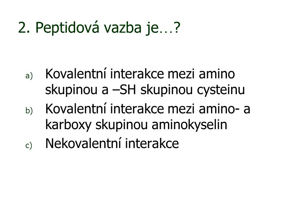 2. Peptidová vazba je… Kovalentní interakce mezi amino skupinou a –SH skupinou cysteinu.