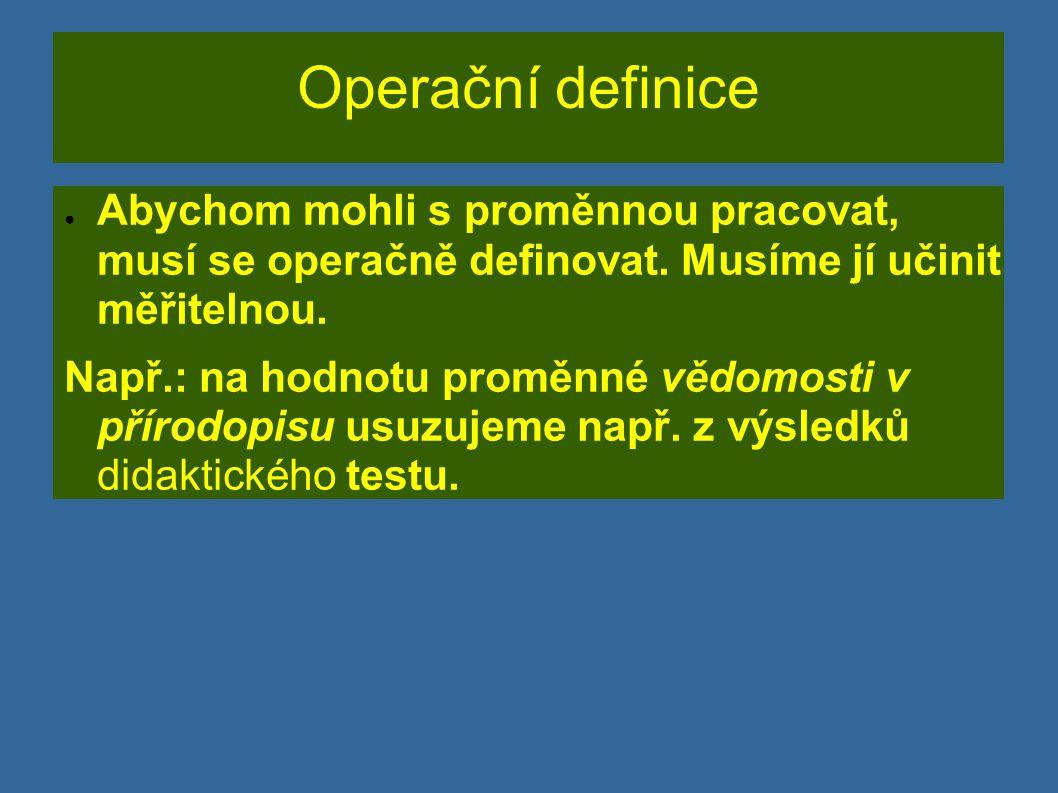 Operační definice Abychom mohli s proměnnou pracovat, musí se operačně definovat. Musíme jí učinit měřitelnou.