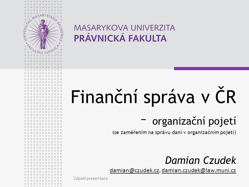 Finanční správa v ČR – organizační pojetí (se zaměřením na správu daní v organizačním pojetí) Damian Czudek damian@czudek.cz, damian.czudek@law.muni.cz