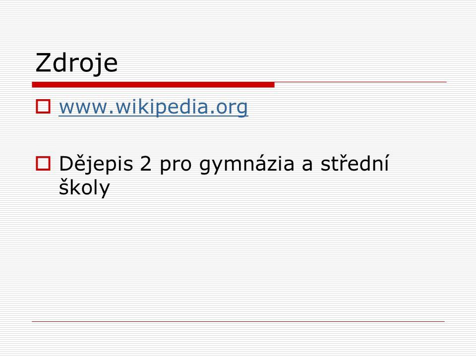 Zdroje www.wikipedia.org Dějepis 2 pro gymnázia a střední školy