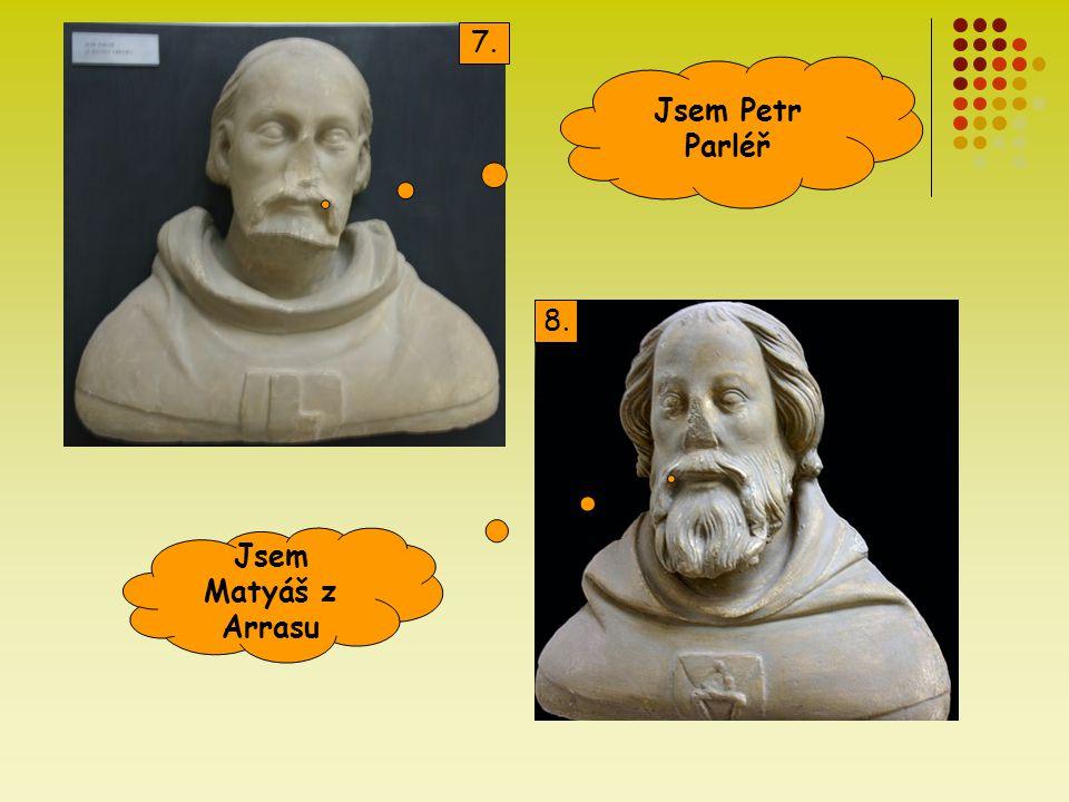 7. Jsem Petr Parléř 8. Jsem Matyáš z Arrasu
