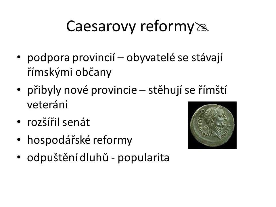 Caesarovy reformy podpora provincií – obyvatelé se stávají římskými občany. přibyly nové provincie – stěhují se římští veteráni.