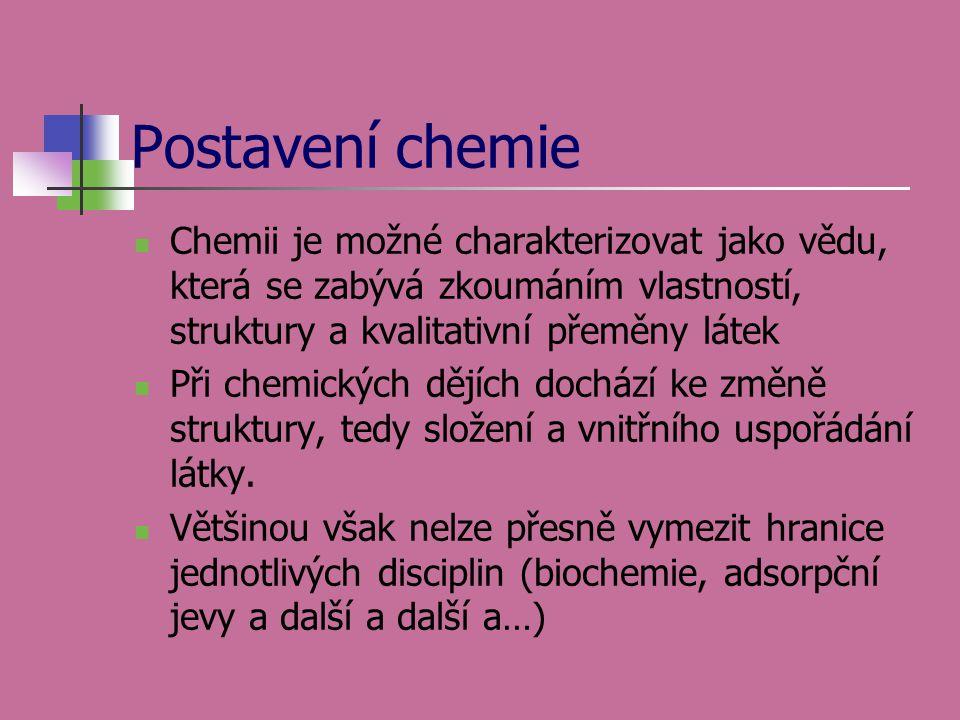 Postavení chemie Chemii je možné charakterizovat jako vědu, která se zabývá zkoumáním vlastností, struktury a kvalitativní přeměny látek.