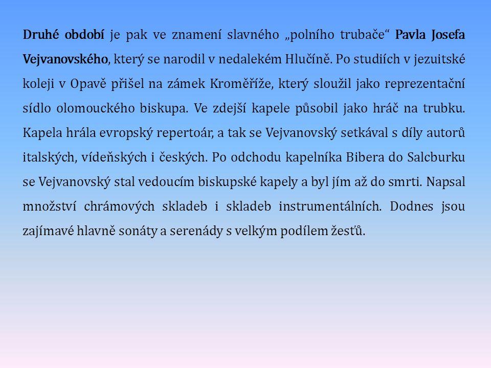 """Druhé období je pak ve znamení slavného """"polního trubače Pavla Josefa Vejvanovského, který se narodil v nedalekém Hlučíně."""