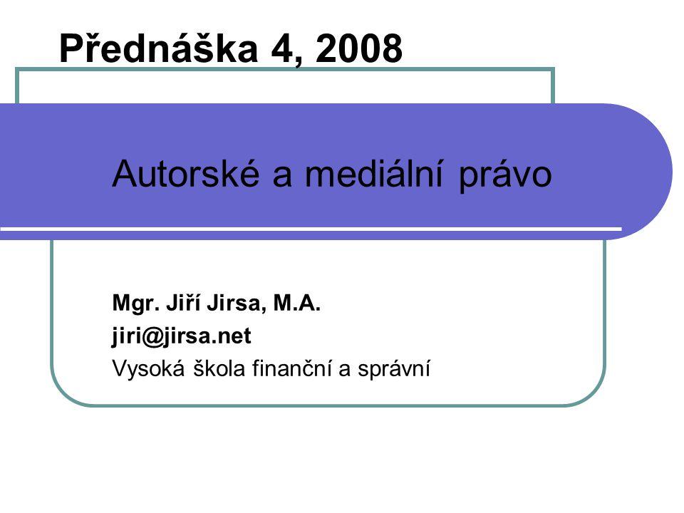 Přednáška 4, 2008 Autorské a mediální právo Mgr. Jiří Jirsa, M.A.