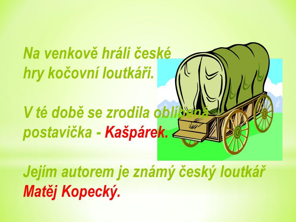 Na venkově hráli české hry kočovní loutkáři. V té době se zrodila oblíbená. postavička - Kašpárek.