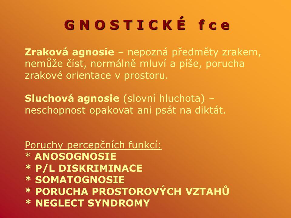 G N O S T I C K É f c e Zraková agnosie – nepozná předměty zrakem, nemůže číst, normálně mluví a píše, porucha zrakové orientace v prostoru.