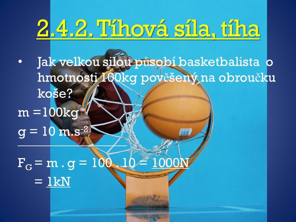 2.4.2. Tíhová síla, tíha Jak velkou silou působí basketbalista o hmotnosti 100kg pověšený na obroučku koše
