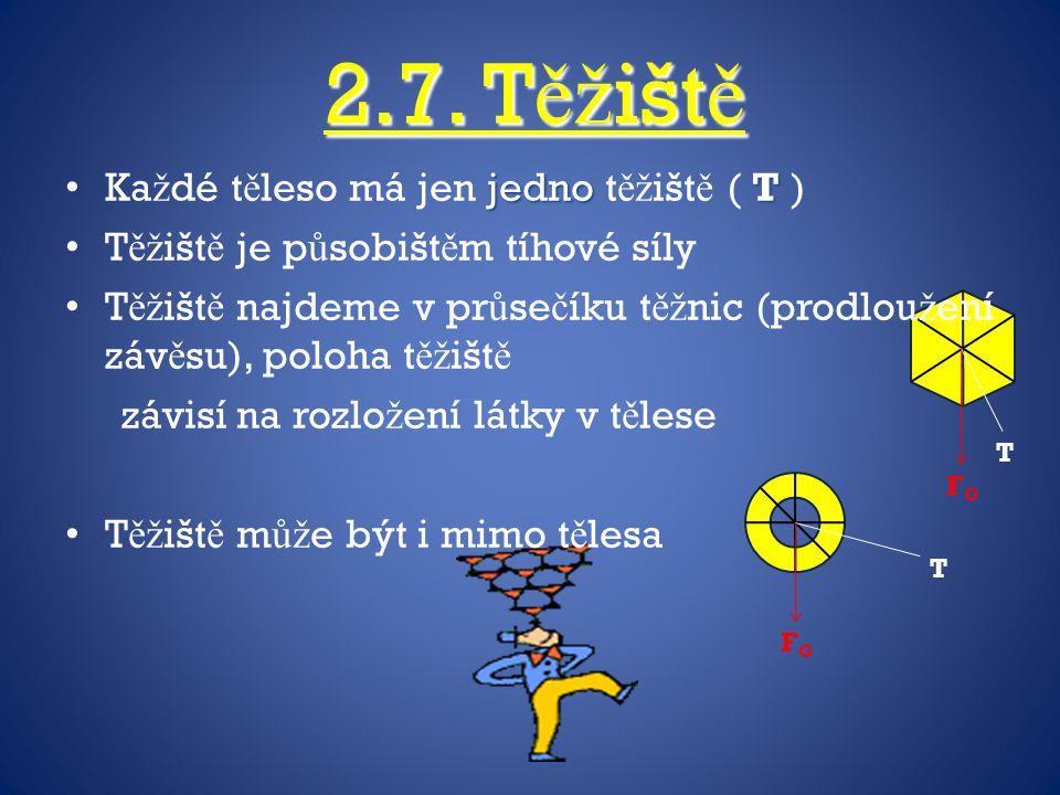 2.7. Těžiště Každé těleso má jen jedno těžiště ( T )