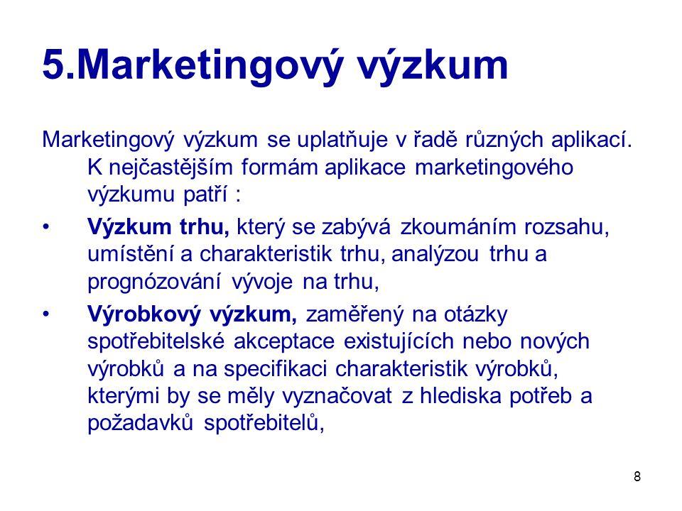5.Marketingový výzkum Marketingový výzkum se uplatňuje v řadě různých aplikací. K nejčastějším formám aplikace marketingového výzkumu patří :