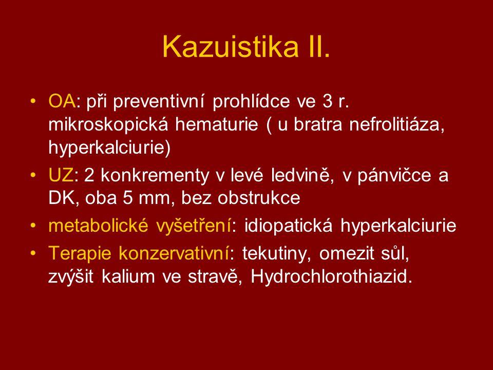 Kazuistika II. OA: při preventivní prohlídce ve 3 r. mikroskopická hematurie ( u bratra nefrolitiáza, hyperkalciurie)