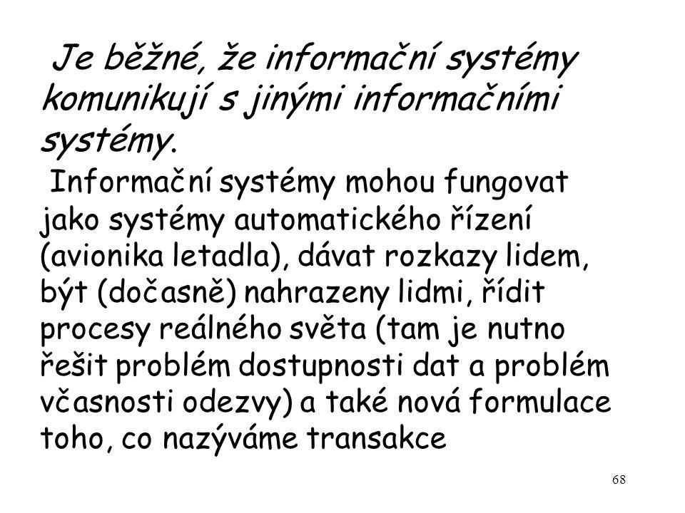 Je běžné, že informační systémy komunikují s jinými informačními systémy. Informační systémy mohou fungovat jako systémy automatického řízení (avionika letadla), dávat rozkazy lidem, být (dočasně) nahrazeny lidmi, řídit procesy reálného světa (tam je nutno řešit problém dostupnosti dat a problém včasnosti odezvy) a také nová formulace toho, co nazýváme transakce