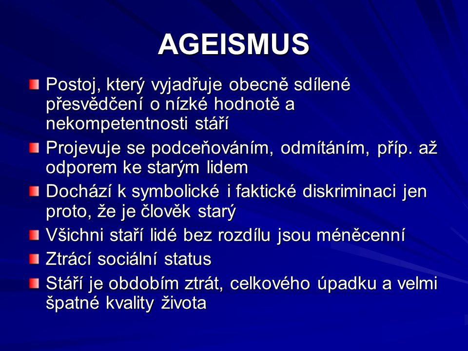AGEISMUS Postoj, který vyjadřuje obecně sdílené přesvědčení o nízké hodnotě a nekompetentnosti stáří.