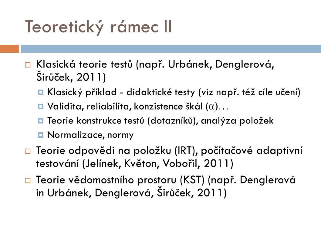 Teoretický rámec II Klasická teorie testů (např. Urbánek, Denglerová, Širůček, 2011) Klasický příklad - didaktické testy (viz např. též cíle učení)