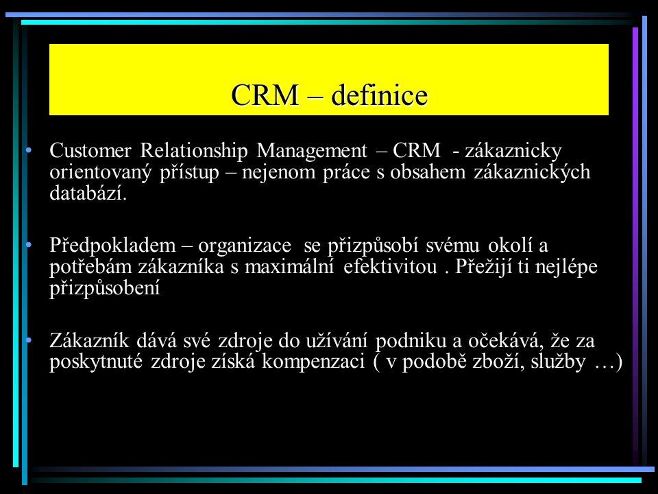 CRM – definice Customer Relationship Management – CRM - zákaznicky orientovaný přístup – nejenom práce s obsahem zákaznických databází.