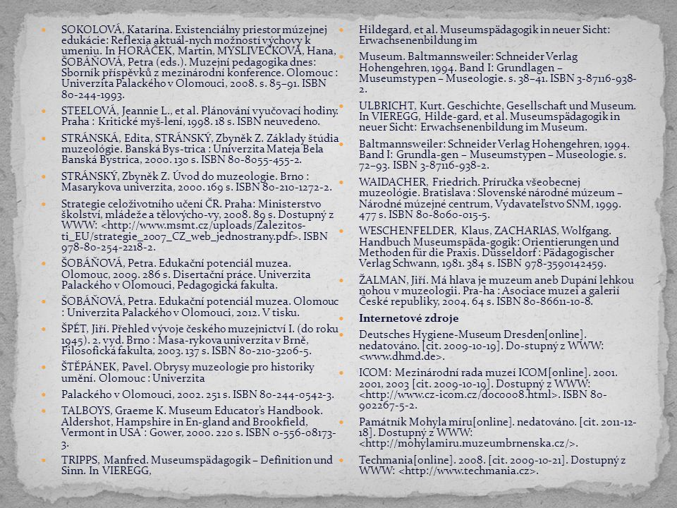 SOKOLOVÁ, Katarína. Existenciálny priestor múzejnej edukácie: Reflexia aktuál-nych možností výchovy k umeniu. In HORÁČEK, Martin, MYSLIVEČKOVÁ, Hana, ŠOBÁŇOVÁ, Petra (eds.). Muzejní pedagogika dnes: Sborník příspěvků z mezinárodní konference. Olomouc : Univerzita Palackého v Olomouci, 2008. s. 85–91. ISBN 80-244-1993.