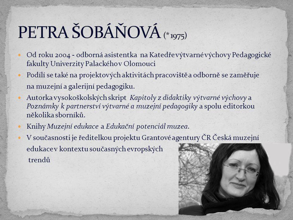 PETRA ŠOBÁŇOVÁ (* 1975) Od roku 2004 - odborná asistentka na Katedře výtvarné výchovy Pedagogické fakulty Univerzity Palackého v Olomouci.