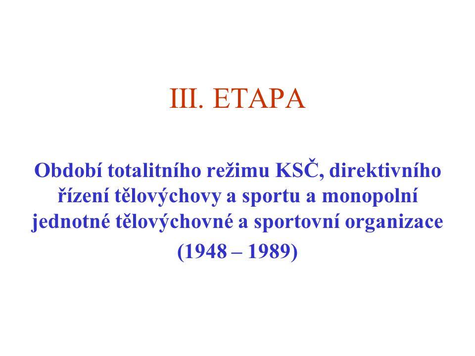 III. ETAPA Období totalitního režimu KSČ, direktivního řízení tělovýchovy a sportu a monopolní jednotné tělovýchovné a sportovní organizace.