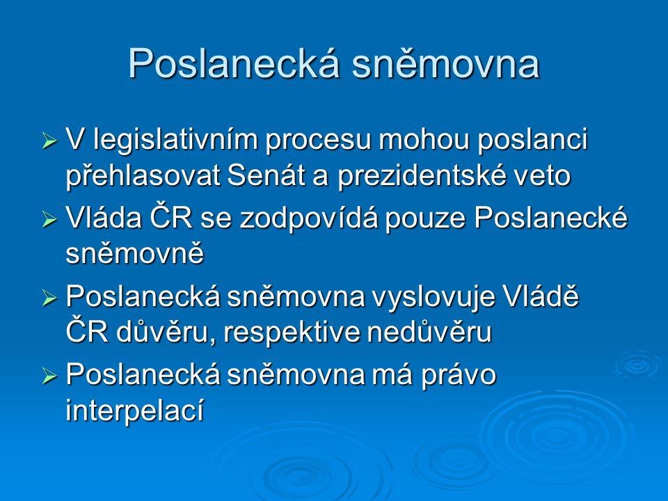 Poslanecká sněmovna V legislativním procesu mohou poslanci přehlasovat Senát a prezidentské veto. Vláda ČR se zodpovídá pouze Poslanecké sněmovně.