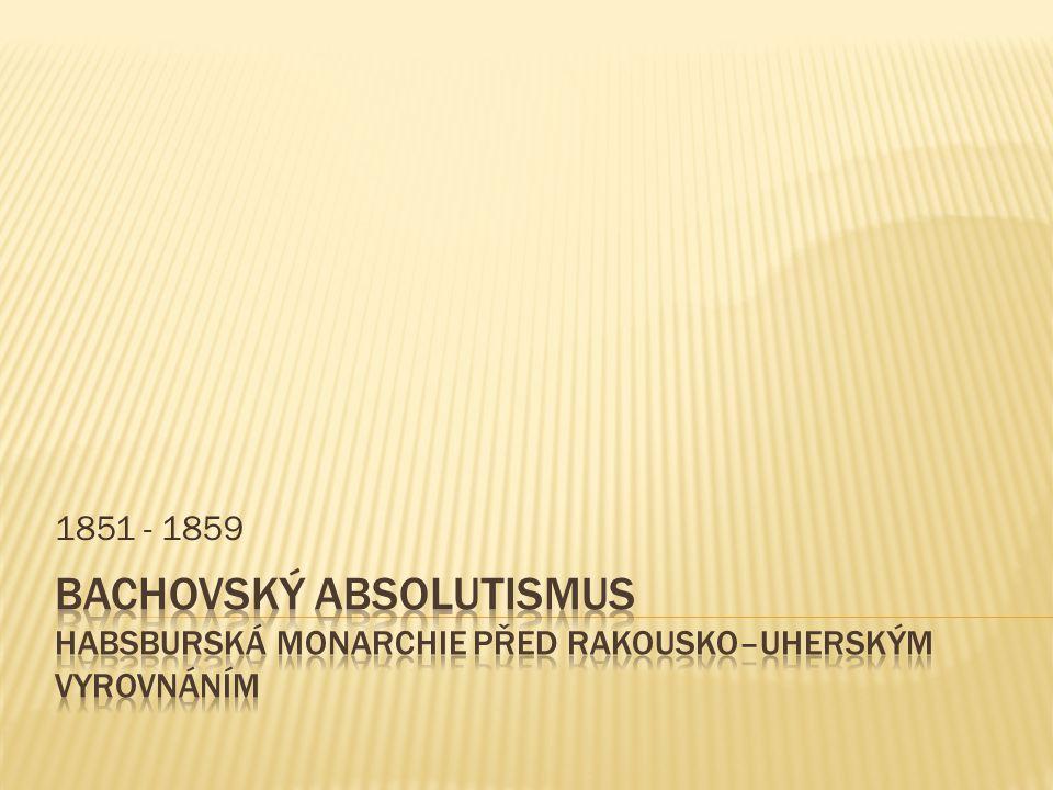 1851 - 1859 Bachovský absolutismus Habsburská monarchie před rakousko–uherským vyrovnáním